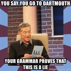 maury povich lol - You say you go to Dartmouth Your grammar proves that this is a lie