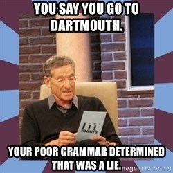 maury povich lol - You say you go to Dartmouth.  Your poor grammar determined that was a lie.