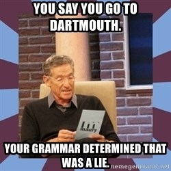 maury povich lol - You say you go to Dartmouth.  Your grammar determined that was a lie.