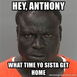 Misunderstood Prison Inmate - Hey, Anthony   What time yo sista get home