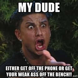Flippinpauly - My dude Either get off the phone or get your weak ass off the bench!!