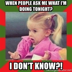 dafuq girl - When people ask me what I'm doing tonight? I don't know?!