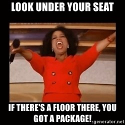Oprah_ - look under your seat if there's a floor there, you got a package!