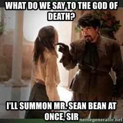 What do we say to the god of death ?  - WHAT DO WE SAY TO THE GOD OF DEATH? I'll summon Mr. Sean Bean at once, sir