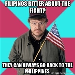 Privilege Denying Dude - Filipinos bitter about the fight? they can always go back to the Philippines.