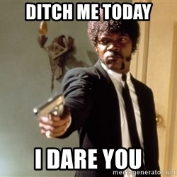 Samuel L Jackson - DITCH ME TODAY I DARE YOU
