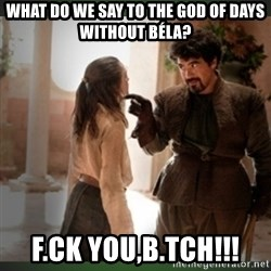 What do we say to the god of death ?  - What do we say to the god of days without béla? F.ck you,b.tch!!!