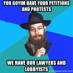 Jewish Dude - you goyim have your petitions and protests we have our lawyers and lobbyists
