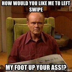 Red Forman - How Would You Like Me To Left Swipe My Foot Up Your Ass!?