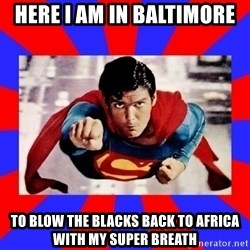Superman - here i am in baltimore to blow the blacks back to africa with my super breath