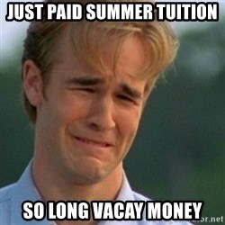 Crying Dawson - just paid summer tuition so long vacay money