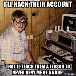 Nerd - I'll hack their account that'll teach them a lesson to never deny me of a nude!