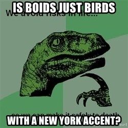 Philosraptor - Is boids just birds with a New York accent?