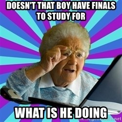 old lady - Doesn't that boy have finals to study for What is he doing