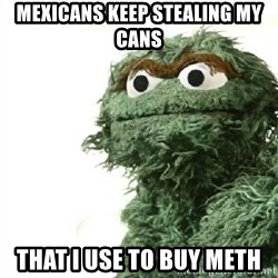 Sad Oscar - mexicans keep stealing my cans that i use to buy meth