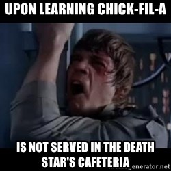Luke skywalker nooooooo - Upon learning Chick-fil-A is NOT served in the Death Star's Cafeteria