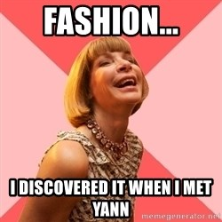Amused Anna Wintour - Fashion... I discovered it when I met Yann