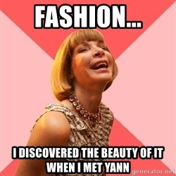 Amused Anna Wintour - Fashion... I discovered the beauty of it when I met Yann