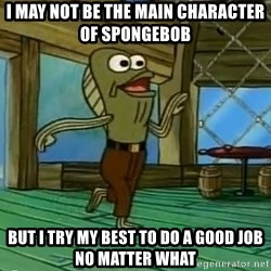 Rev Up Those Fryers - I may not be the main character of Spongebob But I try my best to do a good job no matter what