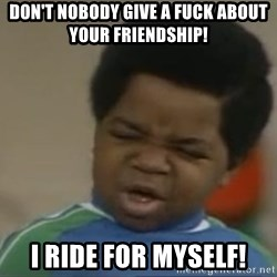 Gary Coleman II - Don't nobody give a fuck about your friendship! I ride for myself!