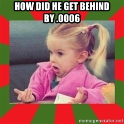 dafuq girl - How did he get behind by .0006