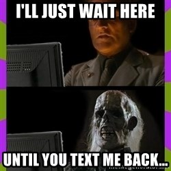 ill just wait here - I'll just wait here  Until you text me back...