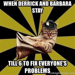 Frustrated Journalist Cat - When Derrick and Barbara stay  Till 6 to fix everyone's problems