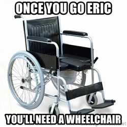 wheelchair watchout - Once you go Eric You'll need a wheelchair