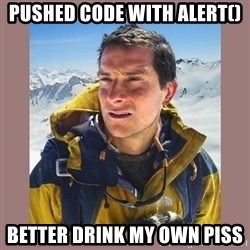 Bear Grylls Piss - Pushed code with alert() Better drink my own piss