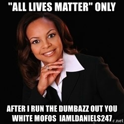 """Irrational Black Woman - """"all lives matter"""" only after i run the dumbazz out you white mofos  iamldaniels247"""