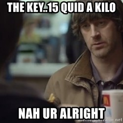 nah you're alright - The Key..15 Quid a Kilo Nah UR Alright