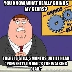"""Grinds My Gears - You know what really grinds my gears? There is still 5 months until I hear """"prevently on AMC's The Walking Dead."""""""
