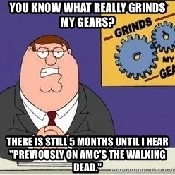 """Grinds My Gears - You know what really grinds my gears? There is still 5 months until I hear """"Previously on AMC's The Walking Dead."""""""