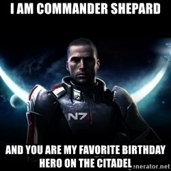Mass Effect - I am Commander Shepard And you are my favorite birthday hero on the Citadel