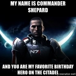 Mass Effect - My name is Commander Shepard And you are my favorite birthday hero on the Citadel