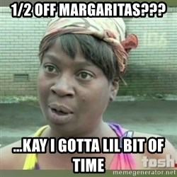 Everybody got time for that - 1/2 off margaritas??? ...kay I gotta lil bit of time