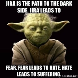 ProYodaAdvice - jira is the path to the dark side. jira leads to fear. fear leads to hate. hate leads to suffering.