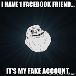 Forever Alone - I have 1 Facebook friend... It's my fake account.