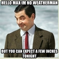 MR bean - Hello Max im no weatherman But you can expect a few inches tonight