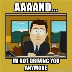 aaand its gone - AAAAND... IM NOT DRIVING YOU ANYMORE