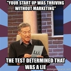 """maury povich lol - """"Your start up was thriving without marketing"""" the test determined that was a lie"""