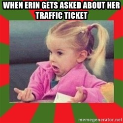 dafuq girl - When Erin gets asked about her traffic ticket