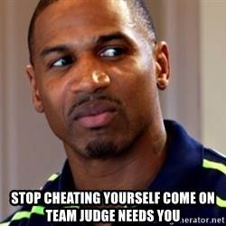 Stevie j -  Stop cheating yourself come on Team Judge needs you