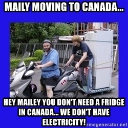 Motorfezzie - Maily moving to Canada... Hey Mailey you don't need a fridge in Canada... We don't have electricity!