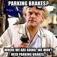 Doc Back to the future - Parking Brakes? Where we are going,  we won't need parking brakes...