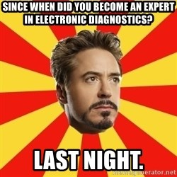 Leave it to Iron Man - Since when did you become an expert in electronic diagnostics? Last night.