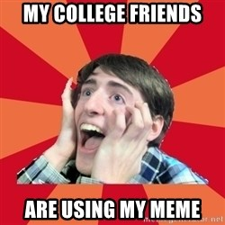 Super Excited - My College Friends are Using my Meme