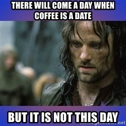 but it is not this day - There will come a day when coffee is a date but it is not this day