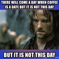 but it is not this day - There will come a day when coffee is a date but it is not this day but it is not this day