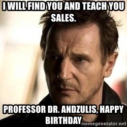 Liam Neeson meme - I will find you and teach you sales. Professor Dr. Andzulis, Happy Birthday